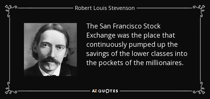 The San Francisco Stock Exchange was the place that continuously pumped up the savings of the lower classes into the pockets of the millionaires. - Robert Louis Stevenson