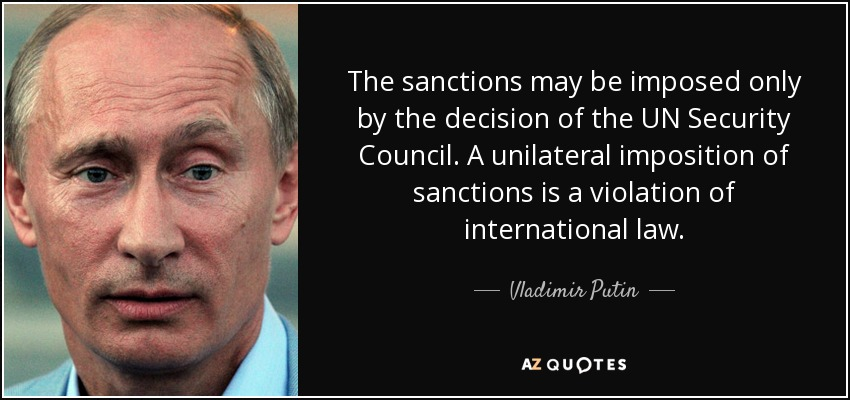 The sanctions may be imposed only by the decision of the UN Security Council. A unilateral imposition of sanctions is a violation of international law. - Vladimir Putin