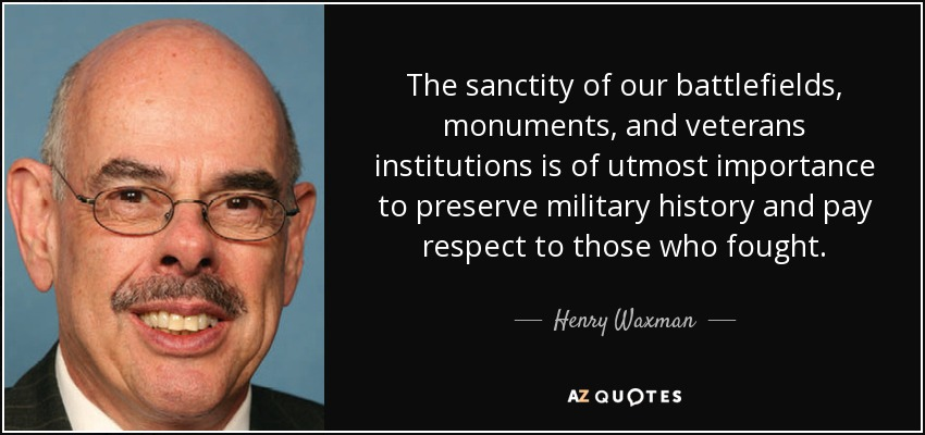 The sanctity of our battlefields, monuments, and veterans institutions is of utmost importance to preserve military history and pay respect to those who fought. - Henry Waxman