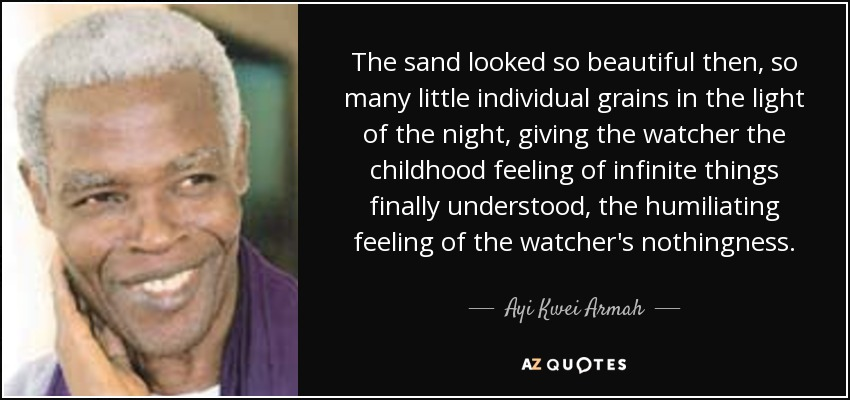 The sand looked so beautiful then, so many little individual grains in the light of the night, giving the watcher the childhood feeling of infinite things finally understood, the humiliating feeling of the watcher's nothingness. - Ayi Kwei Armah