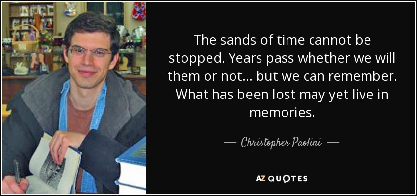 The sands of time cannot be stopped. Years pass whether we will them or not... but we can remember. What has been lost may yet live in memories. - Christopher Paolini