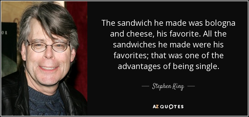 The sandwich he made was bologna and cheese, his favorite. All the sandwiches he made were his favorites; that was one of the advantages of being single. - Stephen King