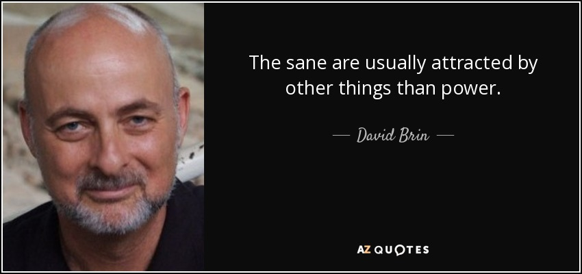The sane are usually attracted by other things than power. - David Brin