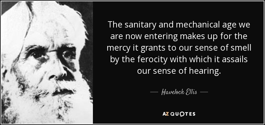 The sanitary and mechanical age we are now entering makes up for the mercy it grants to our sense of smell by the ferocity with which it assails our sense of hearing. - Havelock Ellis