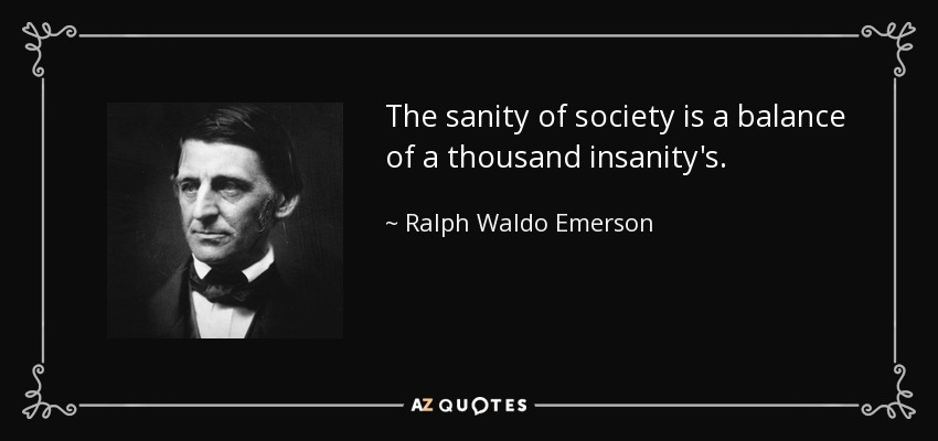 The sanity of society is a balance of a thousand insanity's. - Ralph Waldo Emerson