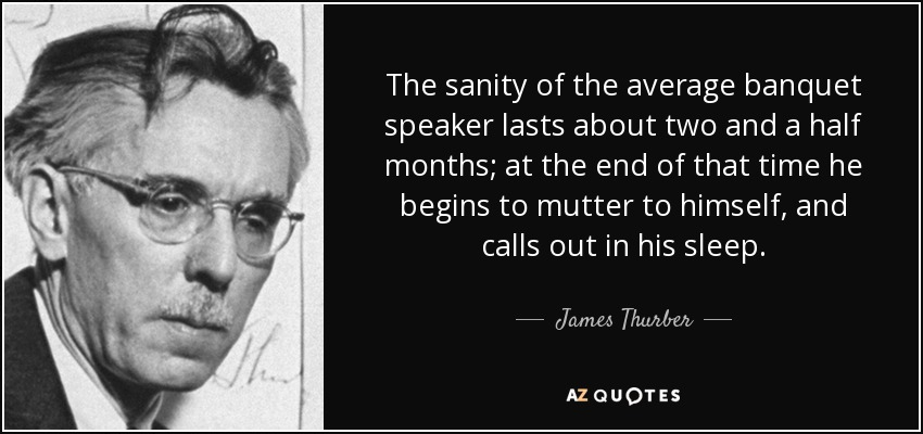 The sanity of the average banquet speaker lasts about two and a half months; at the end of that time he begins to mutter to himself, and calls out in his sleep. - James Thurber