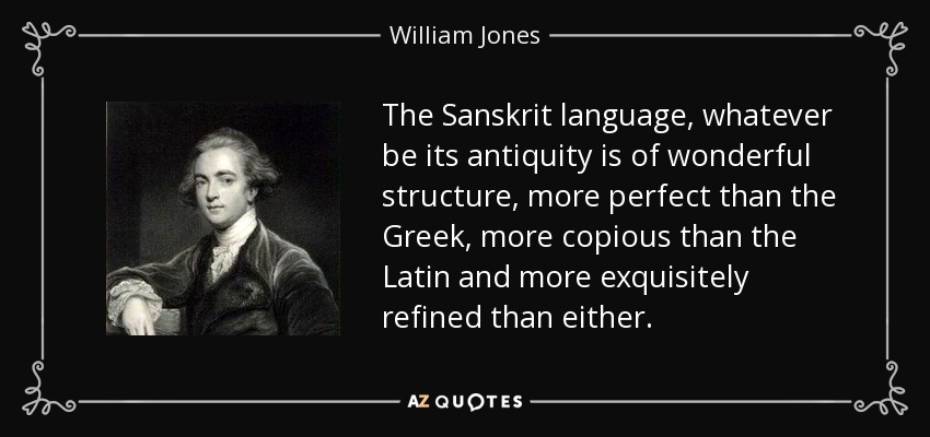 The Sanskrit language, whatever be its antiquity is of wonderful structure, more perfect than the Greek, more copious than the Latin and more exquisitely refined than either. - William Jones
