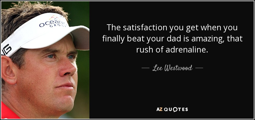 The satisfaction you get when you finally beat your dad is amazing, that rush of adrenaline. - Lee Westwood