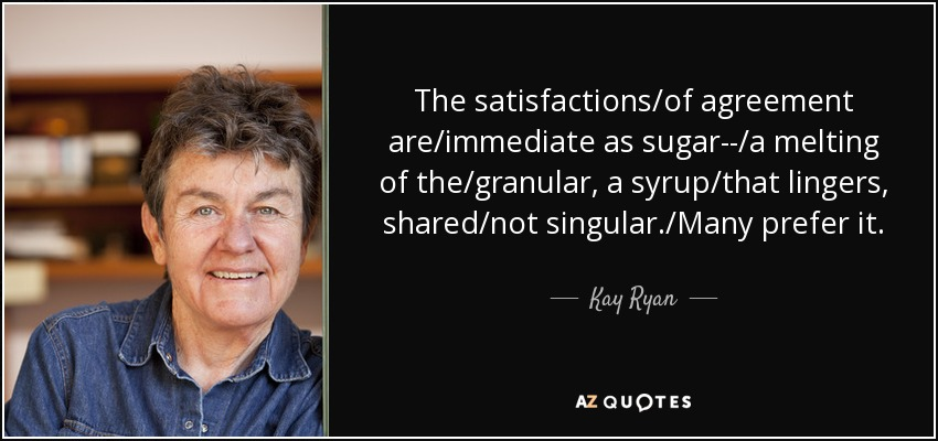 The satisfactions/of agreement are/immediate as sugar--/a melting of the/granular, a syrup/that lingers, shared/not singular./Many prefer it. - Kay Ryan