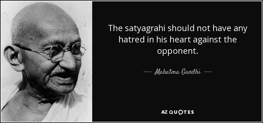 The satyagrahi should not have any hatred in his heart against the opponent. - Mahatma Gandhi
