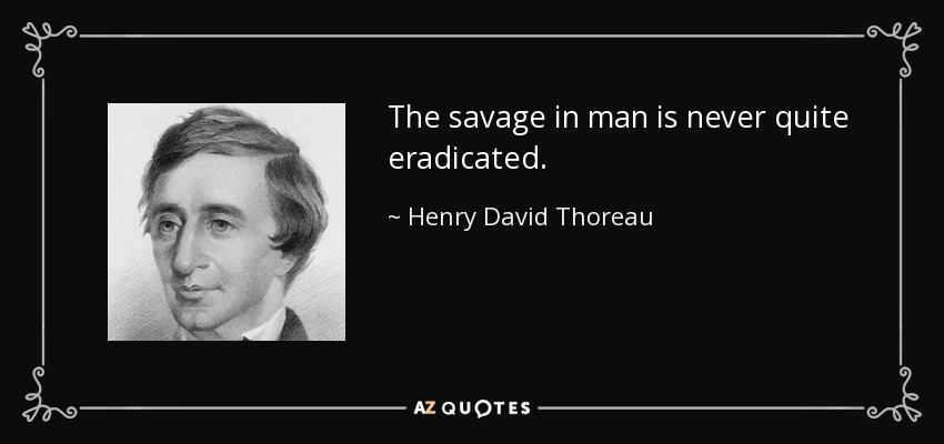 The savage in man is never quite eradicated. - Henry David Thoreau
