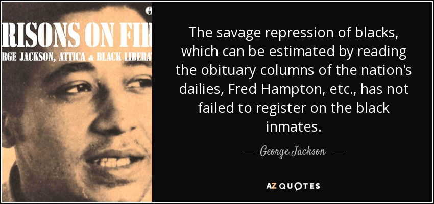 The savage repression of blacks, which can be estimated by reading the obituary columns of the nation's dailies, Fred Hampton, etc., has not failed to register on the black inmates. - George Jackson