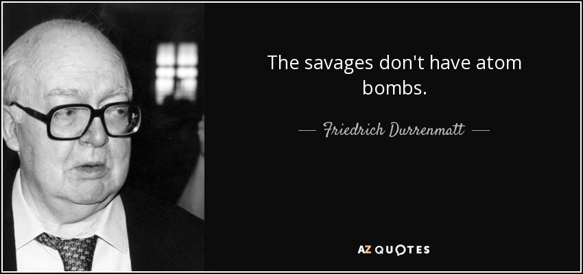 Friedrich Durrenmatt Quote: The Savages Don't Have Atom Bombs