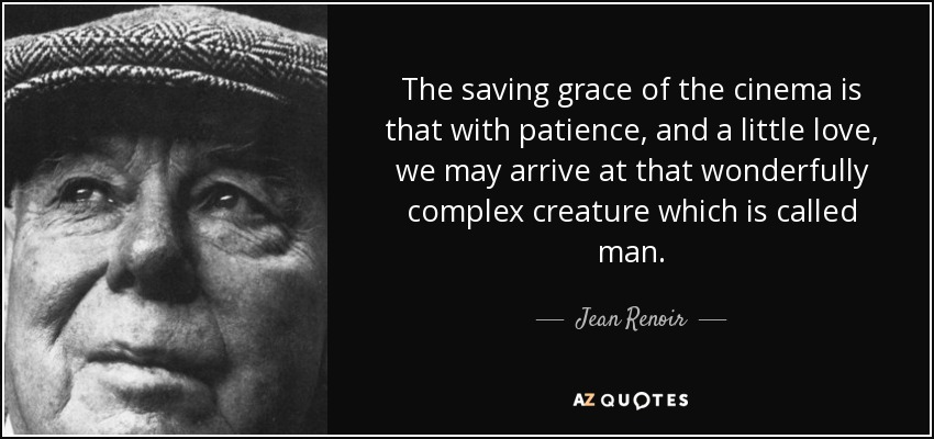 The saving grace of the cinema is that with patience, and a little love, we may arrive at that wonderfully complex creature which is called man. - Jean Renoir