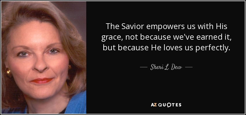 The Savior empowers us with His grace, not because we've earned it, but because He loves us perfectly. - Sheri L. Dew