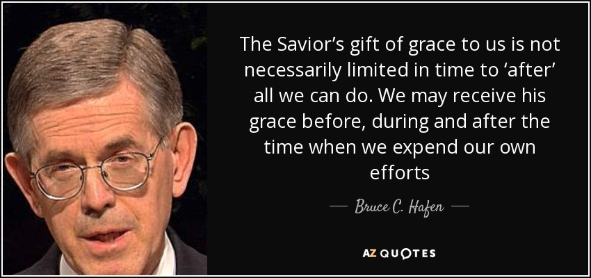 The Savior's gift of grace to us is not necessarily limited in time to 'after' all we can do. We may receive his grace before, during and after the time when we expend our own efforts - Bruce C. Hafen