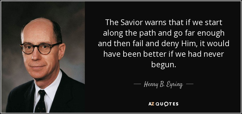 The Savior warns that if we start along the path and go far enough and then fail and deny Him, it would have been better if we had never begun. - Henry B. Eyring