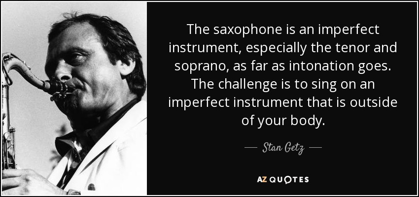 The saxophone is an imperfect instrument, especially the tenor and soprano, as far as intonation goes. The challenge is to sing on an imperfect instrument that is outside of your body. - Stan Getz
