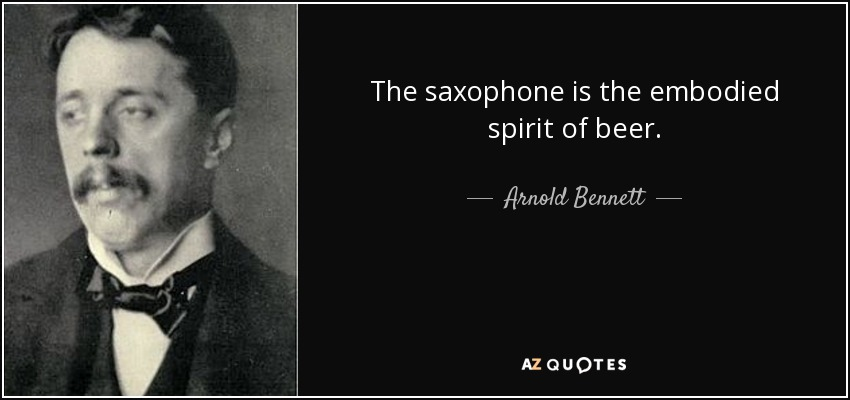 The saxophone is the embodied spirit of beer. - Arnold Bennett