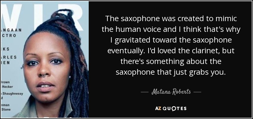 The saxophone was created to mimic the human voice and I think that's why I gravitated toward the saxophone eventually. I'd loved the clarinet, but there's something about the saxophone that just grabs you. - Matana Roberts