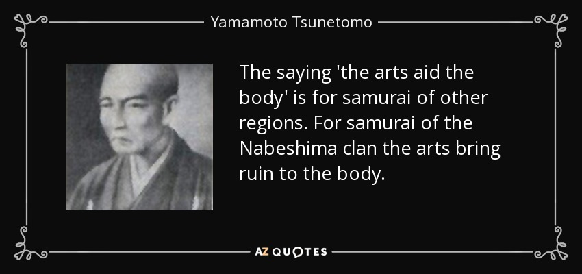 The saying 'the arts aid the body' is for samurai of other regions. For samurai of the Nabeshima clan the arts bring ruin to the body. - Yamamoto Tsunetomo