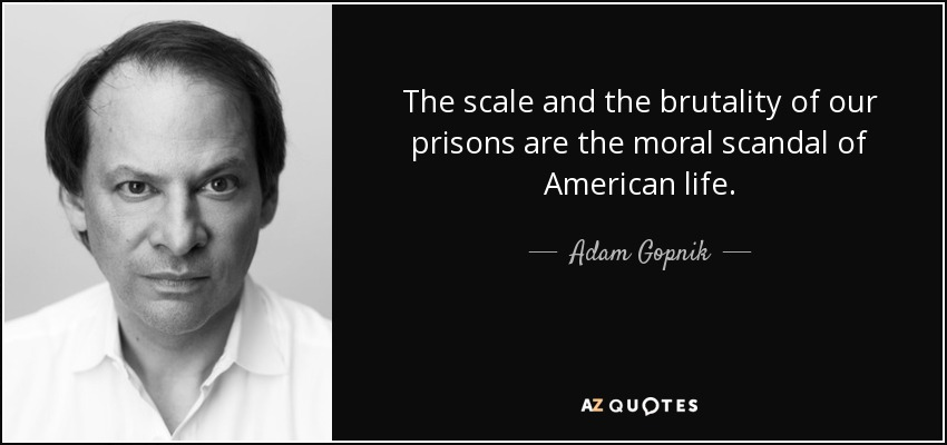 The scale and the brutality of our prisons are the moral scandal of American life. - Adam Gopnik
