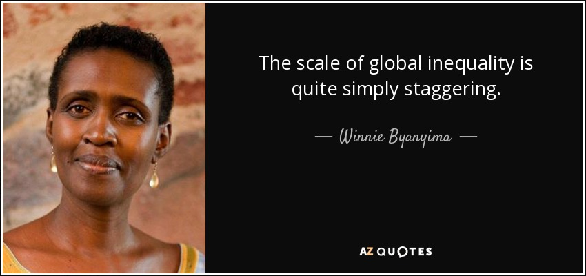 The scale of global inequality is quite simply staggering. - Winnie Byanyima