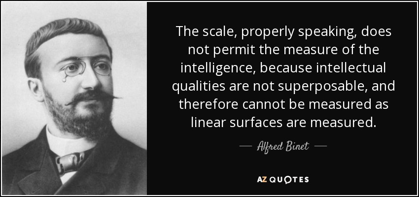 The scale, properly speaking, does not permit the measure of the intelligence, because intellectual qualities are not superposable, and therefore cannot be measured as linear surfaces are measured. - Alfred Binet