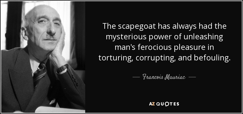 The scapegoat has always had the mysterious power of unleashing man's ferocious pleasure in torturing, corrupting, and befouling. - Francois Mauriac