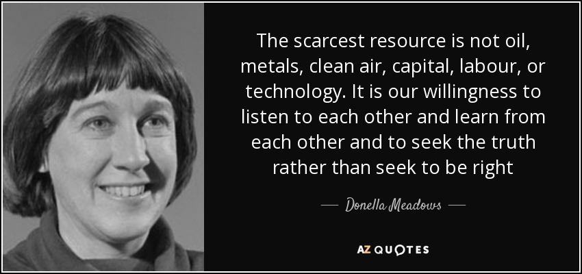 The scarcest resource is not oil, metals, clean air, capital, labour, or technology. It is our willingness to listen to each other and learn from each other and to seek the truth rather than seek to be right - Donella Meadows
