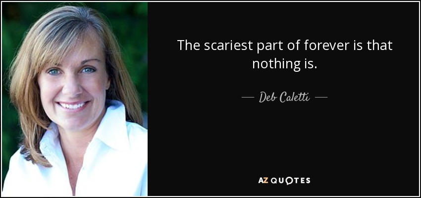 The scariest part of forever is that nothing is. - Deb Caletti