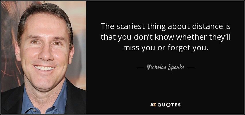 The scariest thing about distance is that you don't know whether they'll miss you or forget you. - Nicholas Sparks