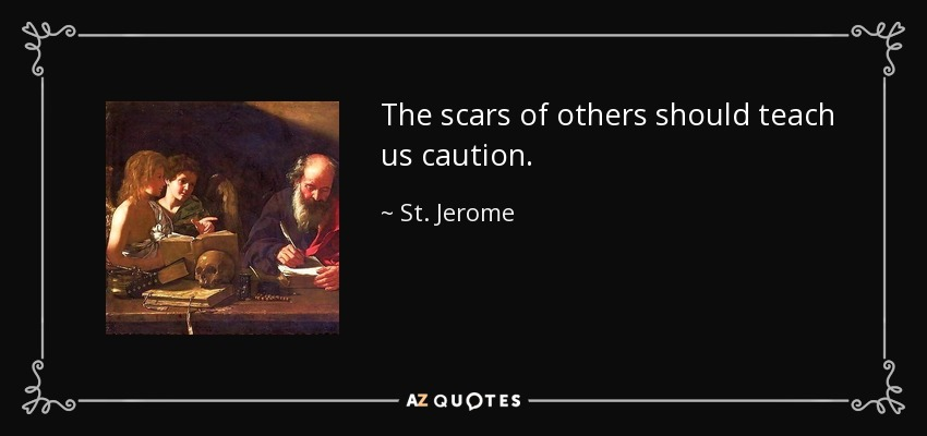 The scars of others should teach us caution. - St. Jerome