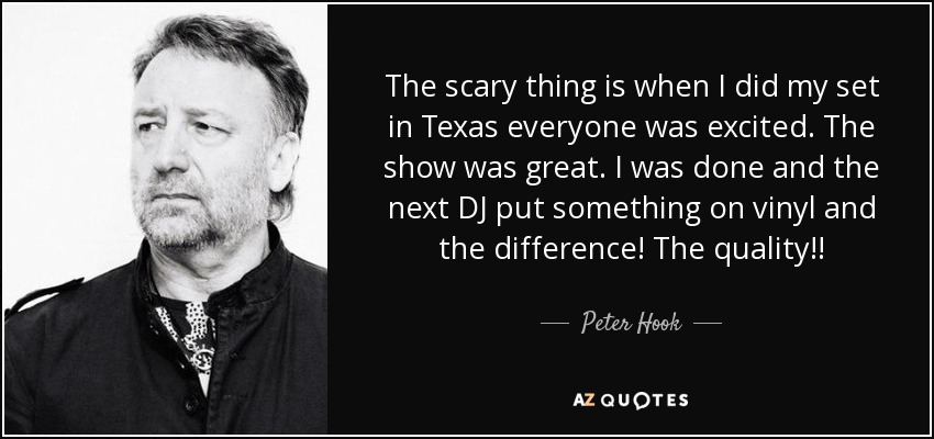 The scary thing is when I did my set in Texas everyone was excited. The show was great. I was done and the next DJ put something on vinyl and the difference! The quality!! - Peter Hook