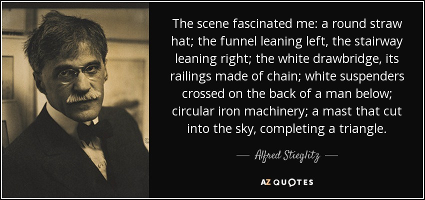 The scene fascinated me: a round straw hat; the funnel leaning left, the stairway leaning right; the white drawbridge, its railings made of chain; white suspenders crossed on the back of a man below; circular iron machinery; a mast that cut into the sky, completing a triangle. - Alfred Stieglitz
