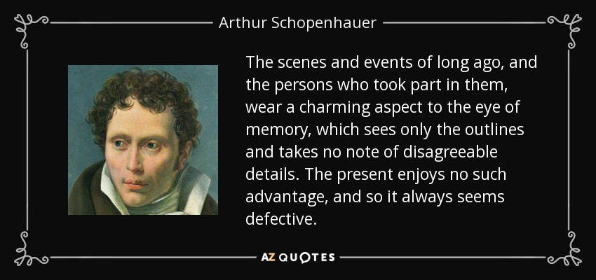 The scenes and events of long ago, and the persons who took part in them, wear a charming aspect to the eye of memory, which sees only the outlines and takes no note of disagreeable details. The present enjoys no such advantage, and so it always seems defective. - Arthur Schopenhauer