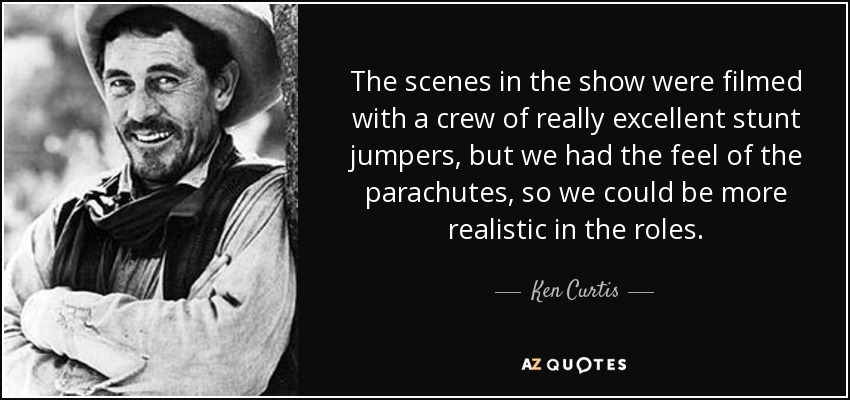 The scenes in the show were filmed with a crew of really excellent stunt jumpers, but we had the feel of the parachutes, so we could be more realistic in the roles. - Ken Curtis