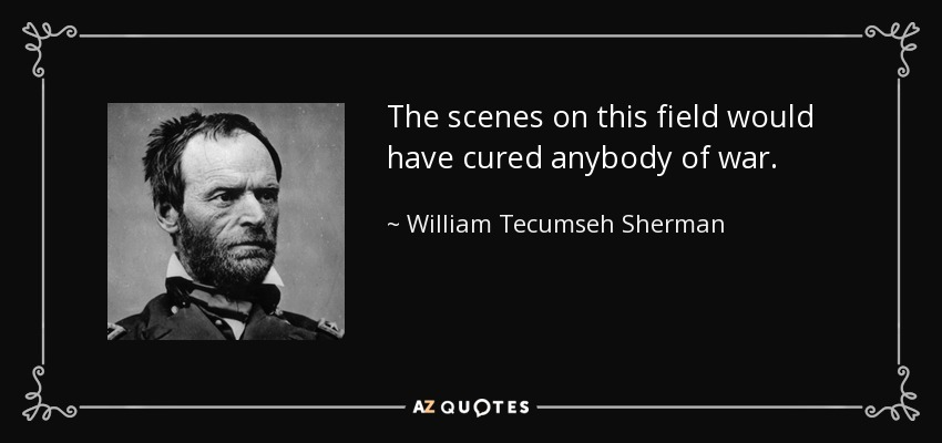The scenes on this field would have cured anybody of war. - William Tecumseh Sherman