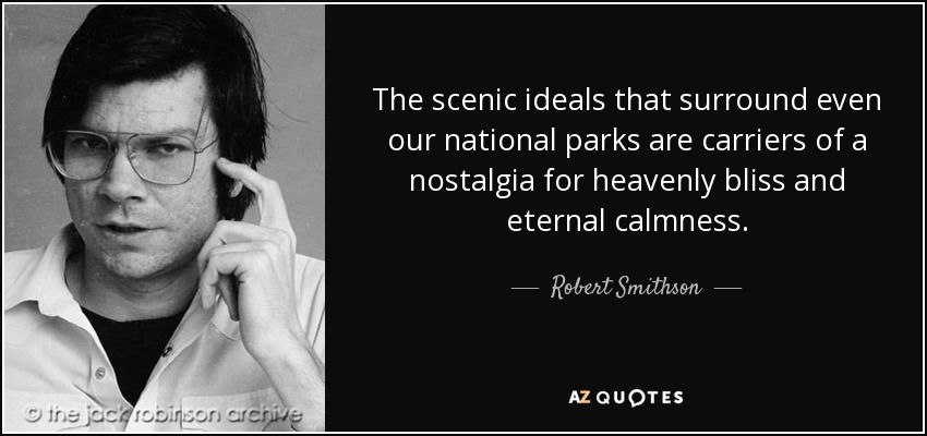 The scenic ideals that surround even our national parks are carriers of a nostalgia for heavenly bliss and eternal calmness. - Robert Smithson
