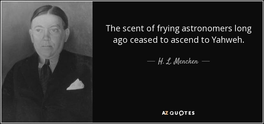 The scent of frying astronomers long ago ceased to ascend to Yahweh. - H. L. Mencken