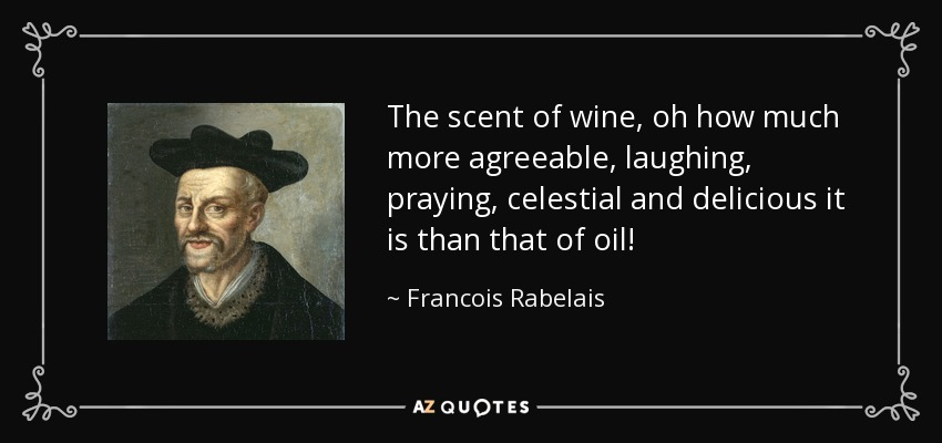 The scent of wine, oh how much more agreeable, laughing, praying, celestial and delicious it is than that of oil! - Francois Rabelais