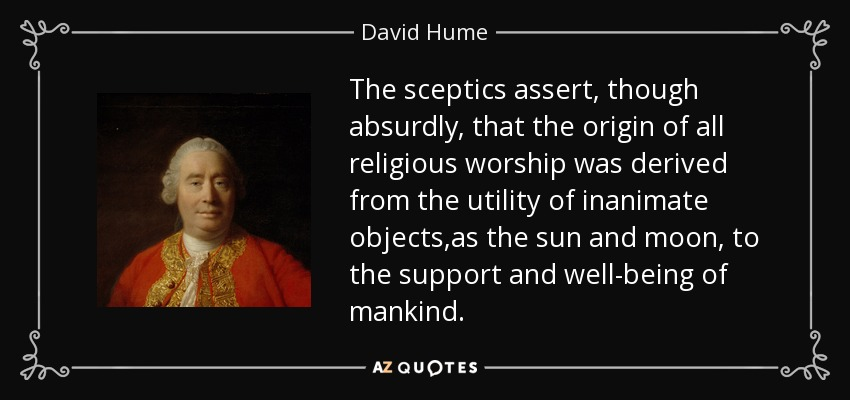 The sceptics assert, though absurdly, that the origin of all religious worship was derived from the utility of inanimate objects,as the sun and moon, to the support and well-being of mankind. - David Hume