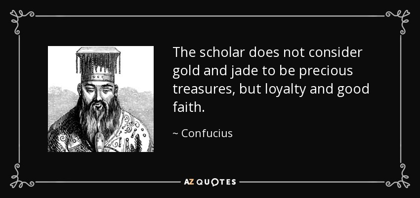 The scholar does not consider gold and jade to be precious treasures, but loyalty and good faith. - Confucius