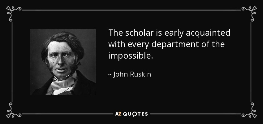 The scholar is early acquainted with every department of the impossible. - John Ruskin