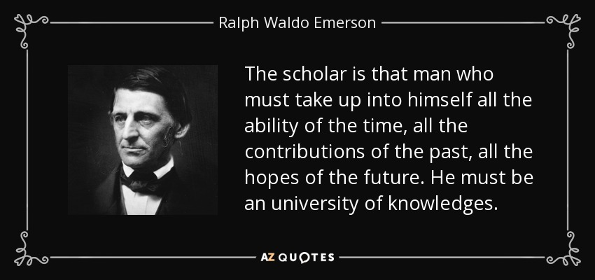 The scholar is that man who must take up into himself all the ability of the time, all the contributions of the past, all the hopes of the future. He must be an university of knowledges. - Ralph Waldo Emerson