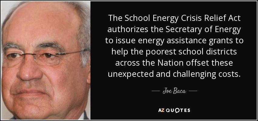 The School Energy Crisis Relief Act authorizes the Secretary of Energy to issue energy assistance grants to help the poorest school districts across the Nation offset these unexpected and challenging costs. - Joe Baca