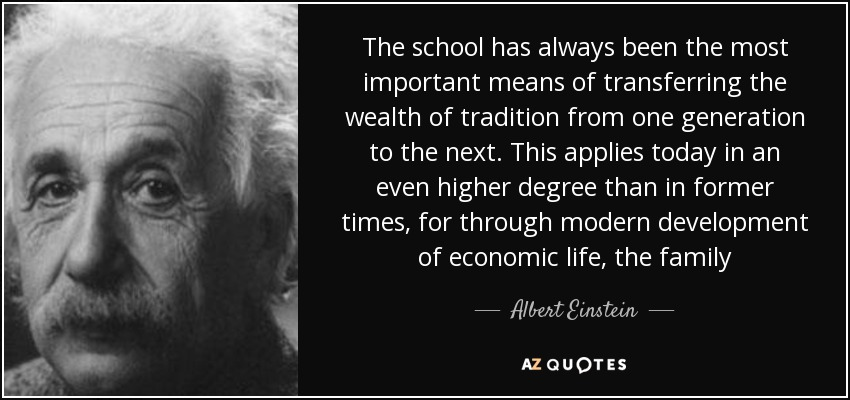 The school has always been the most important means of transferring the wealth of tradition from one generation to the next. This applies today in an even higher degree than in former times, for through modern development of economic life, the family - Albert Einstein