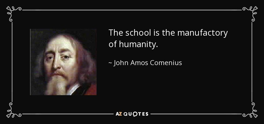 The school is the manufactory of humanity. - John Amos Comenius