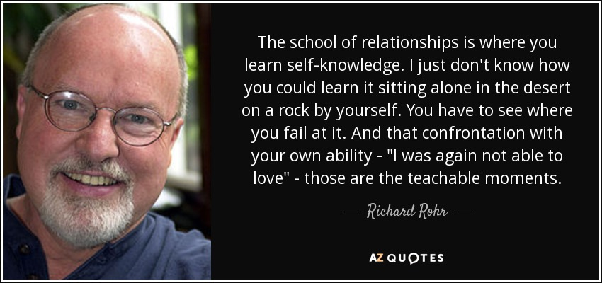 The school of relationships is where you learn self-knowledge. I just don't know how you could learn it sitting alone in the desert on a rock by yourself. You have to see where you fail at it. And that confrontation with your own ability -