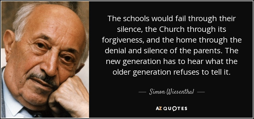 The schools would fail through their silence, the Church through its forgiveness, and the home through the denial and silence of the parents. The new generation has to hear what the older generation refuses to tell it. - Simon Wiesenthal
